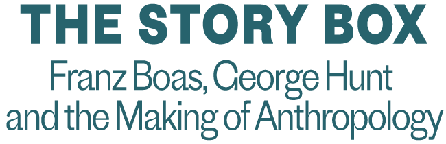 THE STORY BOX: FRANZ BOAS, GEORGE HUNT, AND THE MAKING OF ANTHROPOLOGY Logo